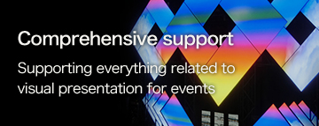 Comprehensive support Supporting everything related to visual presentation for events